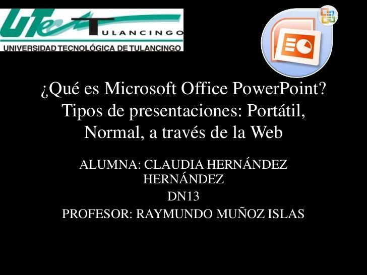 ¿Qué es Microsoft Office PowerPoint?  Tipos de presentaciones: Portátil,     Normal, a través de la Web    ALUMNA: CLAUDIA...