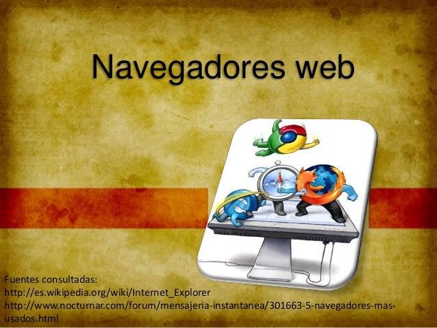 Navegadores web Fuentes consultadas: http://es.wikipedia.org/wiki/Internet_Explorer http://www.nocturnar.com/forum/mensaje...