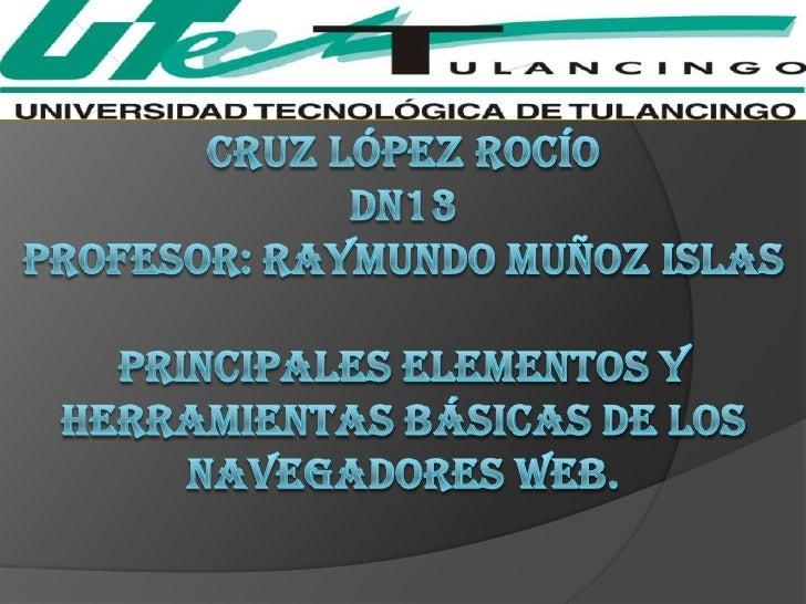 Cruz López Rocíodn13Profesor: Raymundo muñoz islasprincipales elementos y herramientas básicas de los navegadores web.<br />