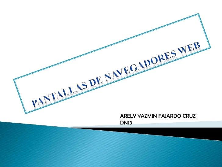 PANTALLAS DE NAVEGADORES WEB<br />ARELY YAZMIN FAJARDO CRUZ<br />DN13<br />