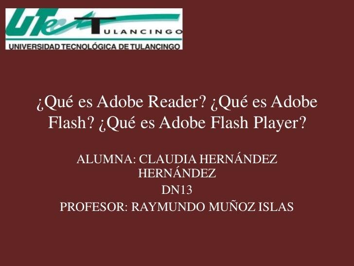 ¿Qué es Adobe Reader? ¿Qué es Adobe Flash? ¿Qué es Adobe Flash Player?    ALUMNA: CLAUDIA HERNÁNDEZ             HERNÁNDEZ ...