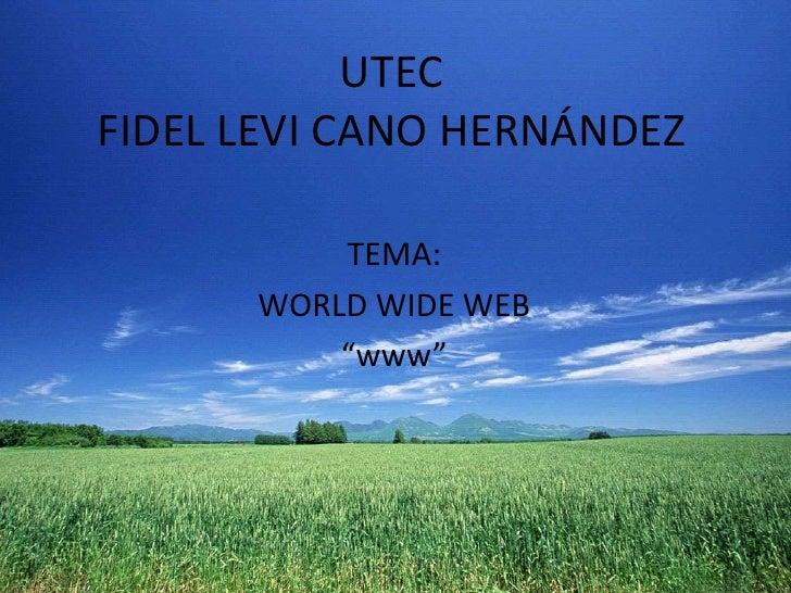 "UTECFIDEL LEVI CANO HERNÁNDEZ<br />TEMA:<br />WORLDWIDE WEB<br />""www""<br />"