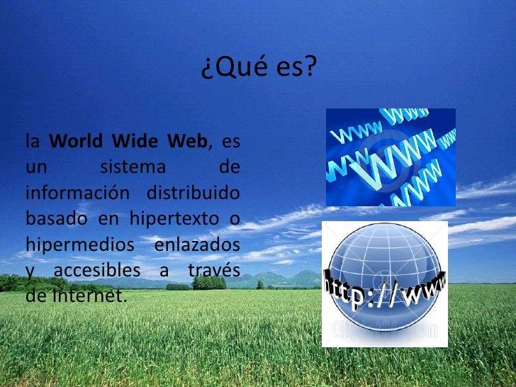 ¿Qué es?<br />laWorldWide Web, es un sistema de información distribuido basado enhipertextoo hipermedios enlazados y ac...