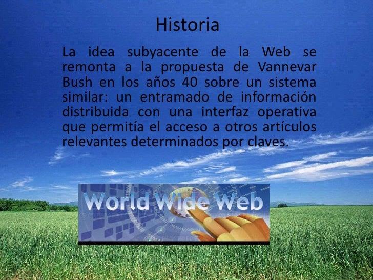Historia<br />La idea subyacente de la Web se remonta a la propuesta deVannevar Bushen los años 40 sobre un sistema simi...