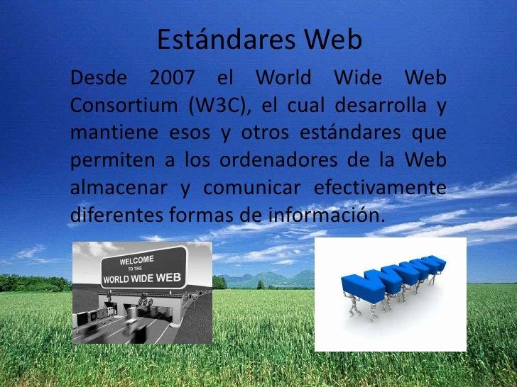 Estándares Web<br />Desde2007elWorldWide Web Consortium(W3C), el cual desarrolla y mantiene esos y otros estándares qu...