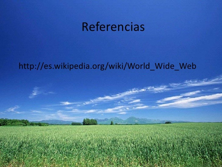 Referencias<br />http://es.wikipedia.org/wiki/World_Wide_Web<br />
