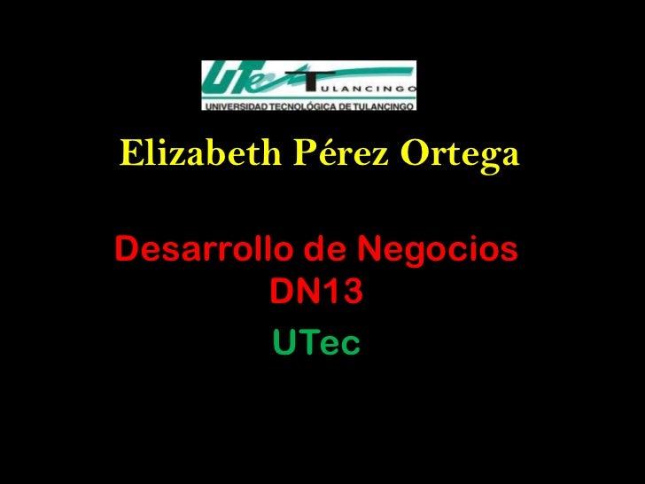 Elizabeth Pérez OrtegaDesarrollo de Negocios         DN13         UTec