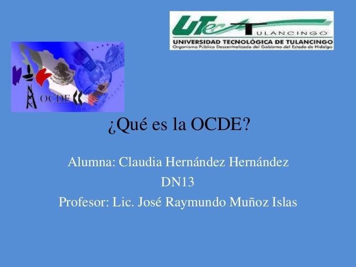 ¿Qué es la OCDE? Alumna: Claudia Hernández Hernández                   DN13Profesor: Lic. José Raymundo Muñoz Islas