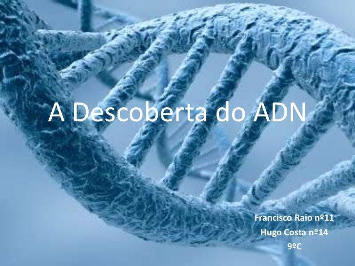 A Descoberta do ADN<br />Francisco Raio nº11<br />Hugo Costa nº14<br />9ºC<br />