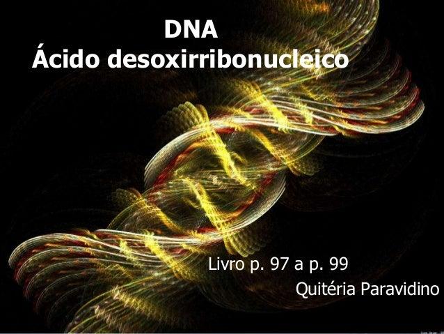 DNAÁcido desoxirribonucleico             Livro p. 97 a p. 99                         Quitéria Paravidino
