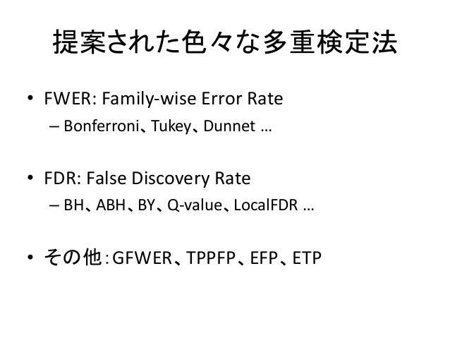 提案された色々な多重検定法• FWER: Family-wise Error Rate– Bonferroni、Tukey、Dunnet …• FDR: False Discovery Rate– BH、ABH、BY、Q-value、Local...