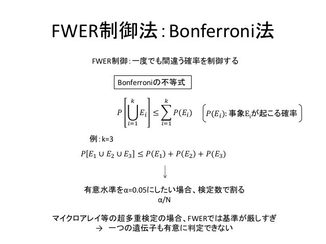 FWER制御法:Bonferroni法マイクロアレイ等の超多重検定の場合、FWERでは基準が厳しすぎ→ 一つの遺伝子も有意に判定できないBonferroniの不等式𝑃 𝐸𝑖𝑘𝑖=1≤ 𝑃(𝐸𝑖)𝑘𝑖=1有意水準をα=0.05にしたい場合、検定数...