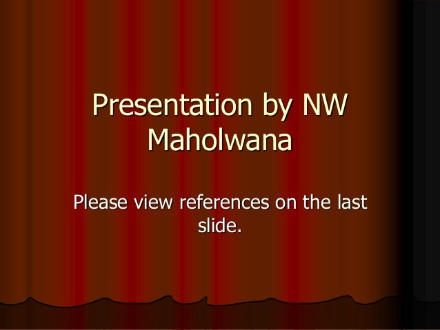 Presentation by NW Maholwana Please view references on the last slide.