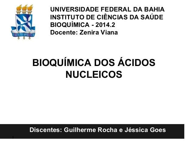 Ácidos nucleicos: UNIVERSIDADE FEDERAL DA BAHIA INSTITUTO DE CIÊNCIAS DA SAÚDE BIOQUÍMICA - 2014.2 Docente: Zenira Viana I...