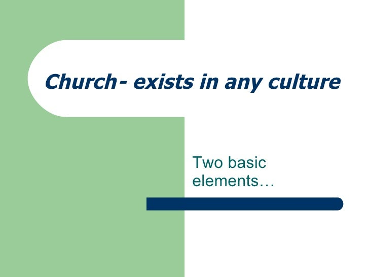 Church - exists in any culture  Two basic elements…