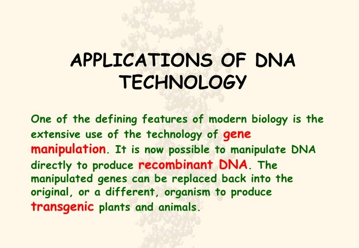 APPLICATIONS OF DNA TECHNOLOGY One of the defining features of modern biology is the extensive use of the technology of  g...