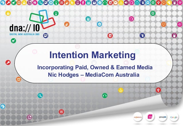 Intention Marketing Incorporating Paid, Owned & Earned Media Nic Hodges – MediaCom Australia