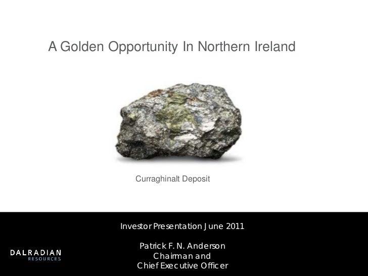 A Golden Opportunity In Northern Ireland              Curraghinalt Deposit           Investor Presentation June 2011      ...