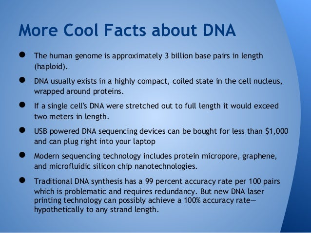 facts about dna strands Interesting facts about dna that will change the way you think dna or deoxyribonucleic acid, is the fundamental molecular unit that is responsible for the existence of living things on our planet dna is a vital part of each and every organism be it a plant, an animal, a human, or even a microscopic organism.