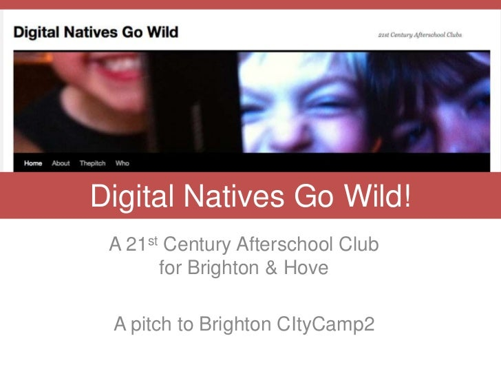 Digital Natives Go Wild! A 21st Century Afterschool Club       for Brighton & Hove A pitch to Brighton CItyCamp2
