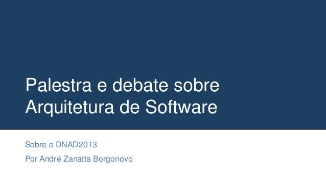 Palestra e debate sobre Arquitetura de Software Sobre o DNAD2013 Por André Zanatta Borgonovo