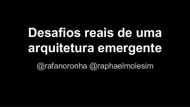 Desafios reais de uma  arquitetura emergente  @rafanoronha @raphaelmolesim