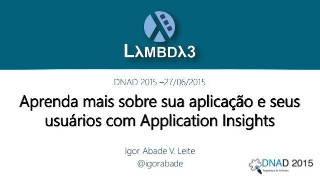 Aprenda mais sobre sua aplicação e seus usuários com Application Insights DNAD 2015 –27/06/2015 Igor Abade V. Leite @igora...