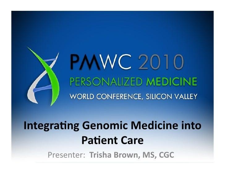 Integra(ng  Genomic  Medicine  into                Pa(ent  Care        Presenter:    Trisha  Brown,  M...