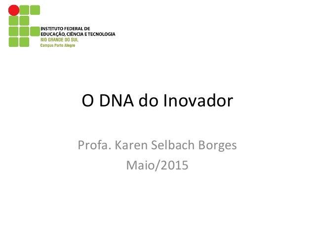 O DNA do Inovador Profa. Karen Selbach Borges Maio/2015