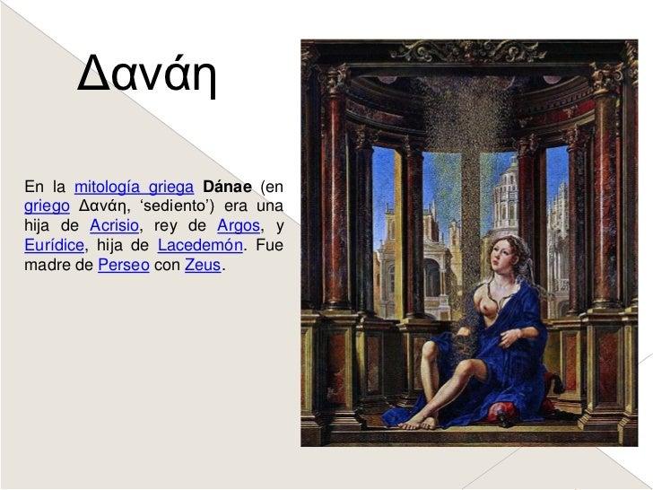 Δανάη<br />En la mitología griegaDánae (en griegoΔανάη, 'sediento') era una hija de Acrisio, rey de Argos, y Eurídice, hij...