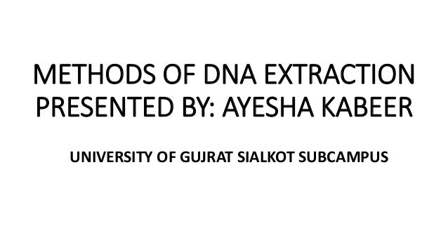 METHODS OF DNA EXTRACTION PRESENTED BY: AYESHA KABEER UNIVERSITY OF GUJRAT SIALKOT SUBCAMPUS