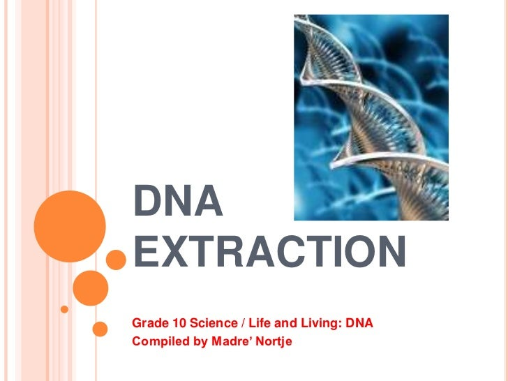DNAEXTRACTIONGrade 10 Science / Life and Living: DNACompiled by Madre' Nortje