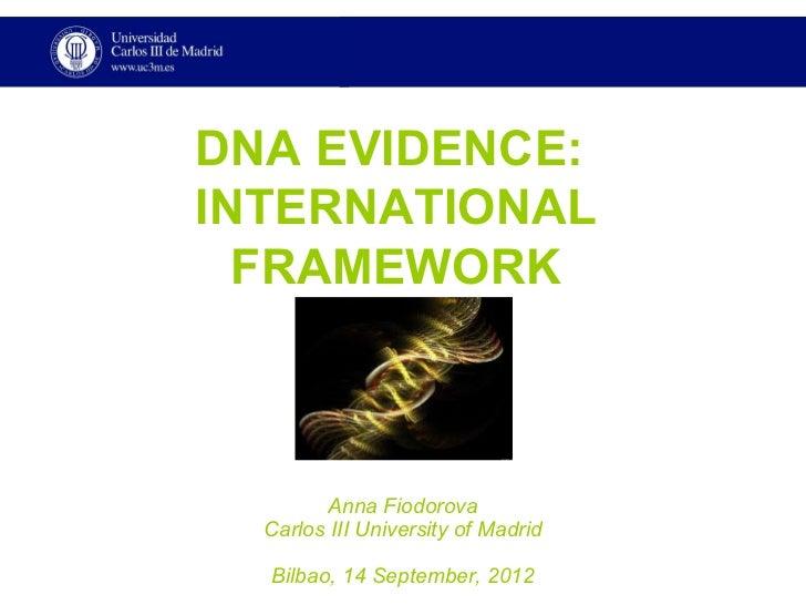DNA EVIDENCE:INTERNATIONAL  FRAMEWORK        Anna Fiodorova  Carlos III University of Madrid  Bilbao, 14 September, 2012