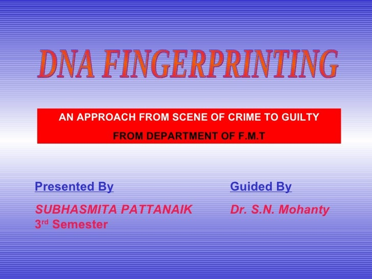 DNA FINGERPRINTING AN APPROACH FROM SCENE OF CRIME TO GUILTY FROM DEPARTMENT OF F.M.T Presented By SUBHASMITA PATTANAIK 3 ...