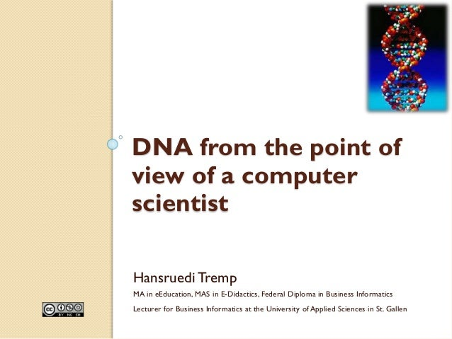 DNA from the point of view of a computer scientist HansruediTremp MA in eEducation, MAS in E-Didactics, Federal Diploma in...