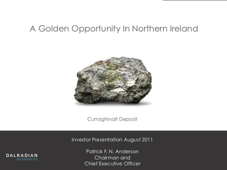 A Golden Opportunity In Northern Ireland               Curraghinalt Deposit         Investor Presentation August 2011     ...