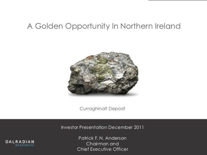 A Golden Opportunity In Northern Ireland               Curraghinalt Deposit        Investor Presentation December 2011    ...