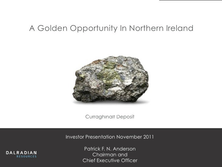 A Golden Opportunity In Northern Ireland               Curraghinalt Deposit        Investor Presentation November 2011    ...