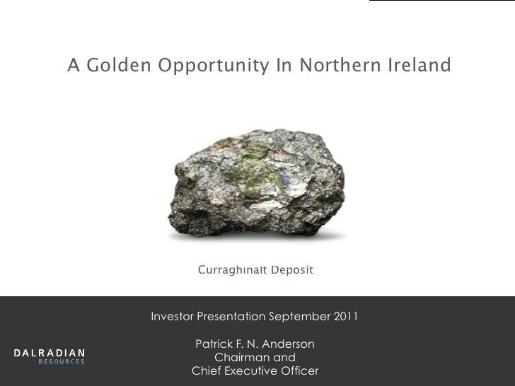 A Golden Opportunity In Northern Ireland                Curraghinalt Deposit        Investor Presentation September 2011  ...