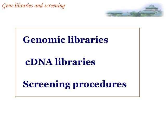 Gene libraries and screening  Genomic libraries cDNA libraries Screening procedures