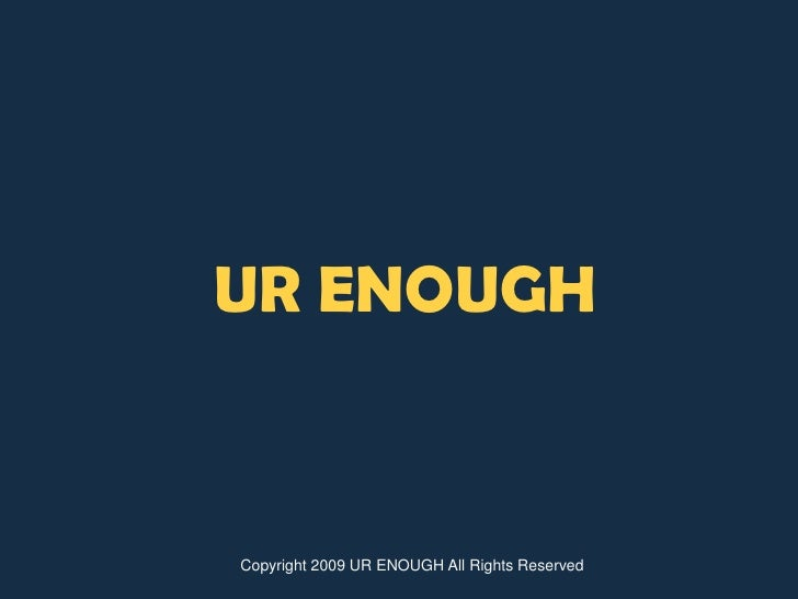 UR ENOUGH<br />Copyright 2009 UR ENOUGH All Rights Reserved<br />