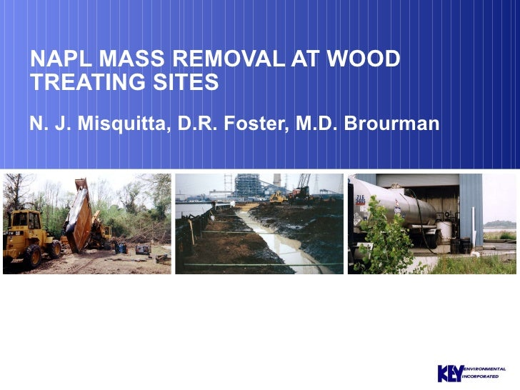 NAPL MASS REMOVAL AT WOOD TREATING SITES N. J. Misquitta, D.R. Foster, M.D. Brourman