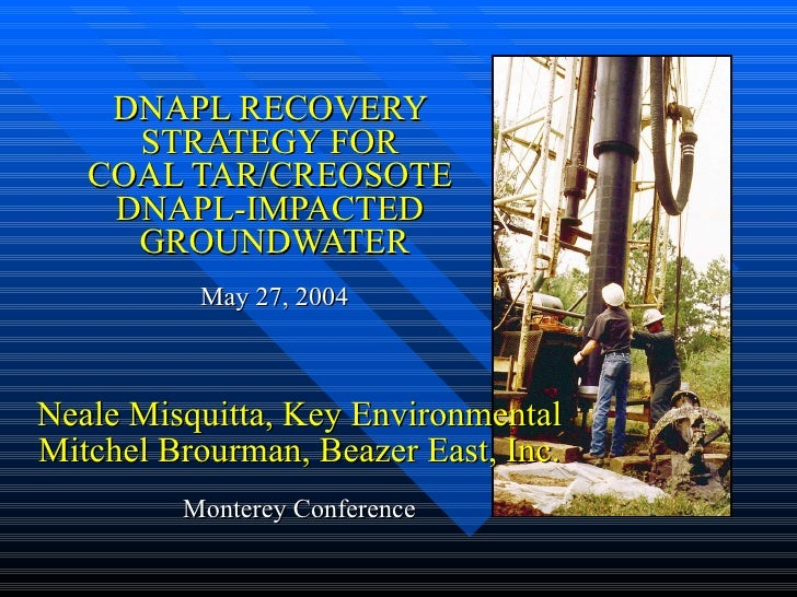 DNAPL RECOVERY  STRATEGY FOR  COAL TAR/CREOSOTE  DNAPL-IMPACTED  GROUNDWATER May 27, 2004 Neale Misquitta, Key Environment...