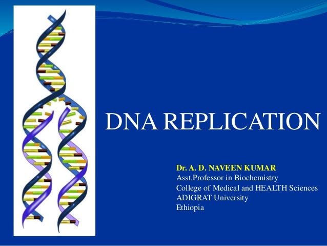 DNA REPLICATION Dr. A. D. NAVEEN KUMAR Asst.Professor in Biochemistry College of Medical and HEALTH Sciences ADIGRAT Unive...