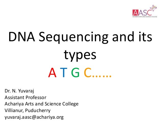 DNA Sequencing and its types A T G C…… Dr. N. Yuvaraj Assistant Professor Achariya Arts and Science College Villianur, Pud...