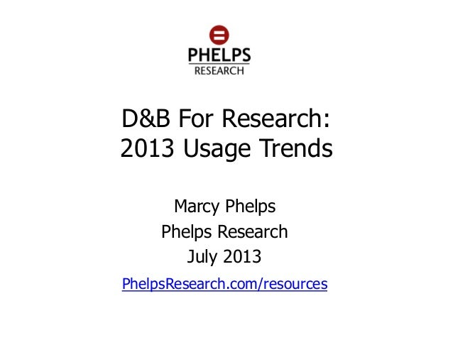 D&B For Research: 2013 Usage Trends Marcy Phelps Phelps Research July 2013 PhelpsResearch.com/resources m