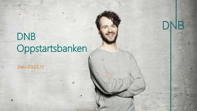 Dato 03.03.15 DNB Oppstartsbanken
