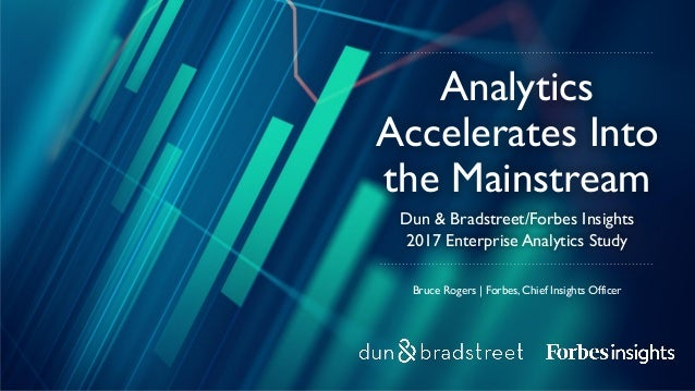 Bruce Rogers | Forbes, Chief Insights Officer Dun & Bradstreet/Forbes Insights 2017 Enterprise Analytics Study Analytics A...