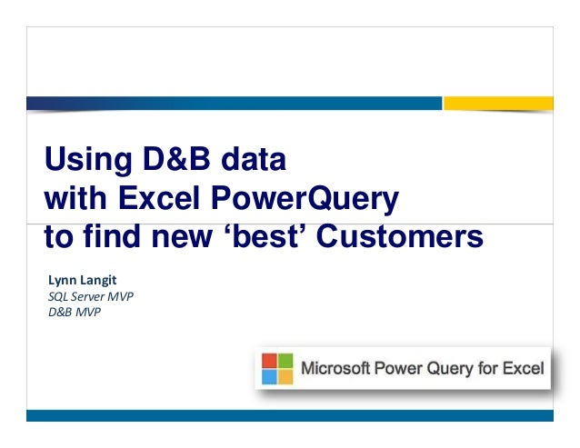 Using D&B data with Excel PowerQuery to find new 'best' Customers Lynn Langit SQL Server MVP D&B MVP