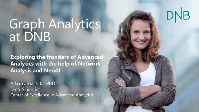 Graph Analytics at DNB Exploring the frontiers of Advanced Analytics with the help of Network Analysis and Neo4J Aiko Yama...